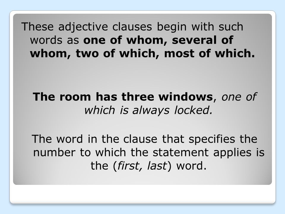 These adjective clauses begin with such words as one of whom, several of whom, two of which, most of which. The room has three windows, one of which i