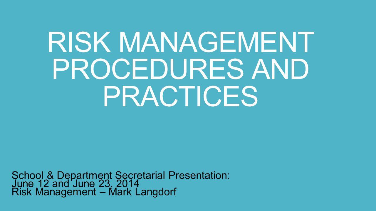 RISK MANAGEMENT PROCEDURES AND PRACTICES School & Department Secretarial Presentation: June 12 and June 23, 2014 Risk Management – Mark Langdorf