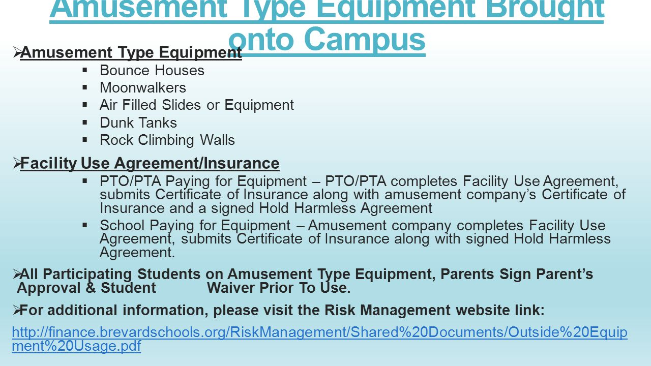 Amusement Type Equipment Brought onto Campus  Amusement Type Equipment  Bounce Houses  Moonwalkers  Air Filled Slides or Equipment  Dunk Tanks  Rock Climbing Walls  Facility Use Agreement/Insurance  PTO/PTA Paying for Equipment – PTO/PTA completes Facility Use Agreement, submits Certificate of Insurance along with amusement company's Certificate of Insurance and a signed Hold Harmless Agreement  School Paying for Equipment – Amusement company completes Facility Use Agreement, submits Certificate of Insurance along with signed Hold Harmless Agreement.
