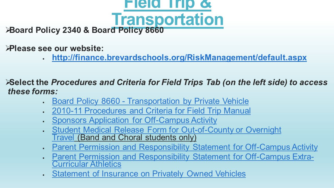 Field Trip & Transportation  Board Policy 2340 & Board Policy 8660  Please see our website:  http://finance.brevardschools.org/RiskManagement/defau