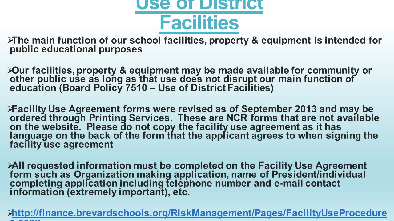 Use of District Facilities  The main function of our school facilities, property & equipment is intended for public educational purposes  Our facilities, property & equipment may be made available for community or other public use as long as that use does not disrupt our main function of education (Board Policy 7510 – Use of District Facilities)  Facility Use Agreement forms were revised as of September 2013 and may be ordered through Printing Services.