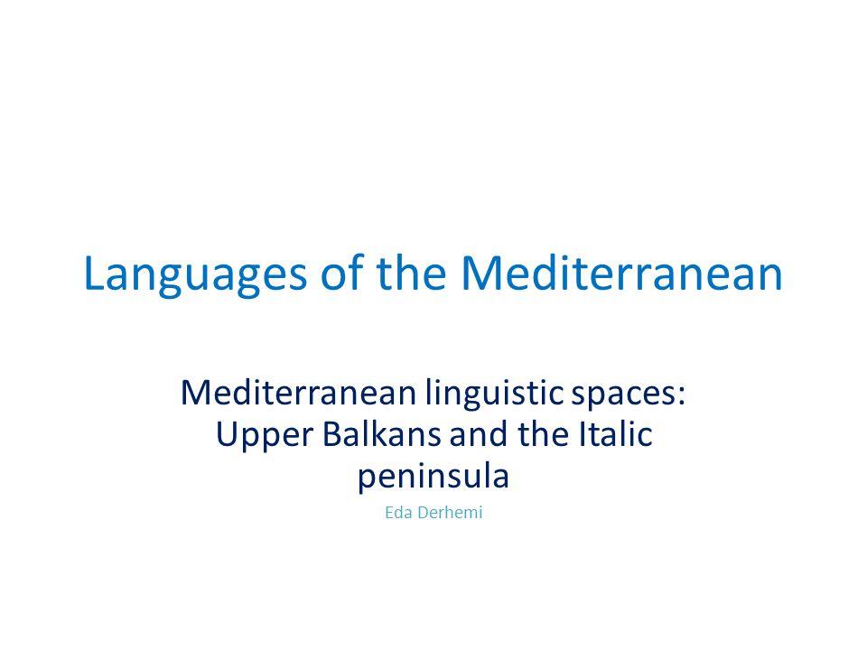 Languages of the Mediterranean Mediterranean linguistic spaces: Upper Balkans and the Italic peninsula Eda Derhemi