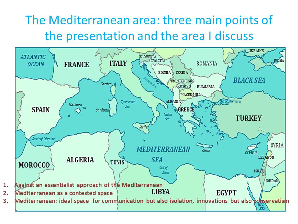 The Mediterranean area: three main points of the presentation and the area I discuss 1.Against an essentialist approach of the Mediterranean 2.Mediterranean as a contested space 3.Mediterranean: ideal space for communication but also isolation, innovations but also conservatism