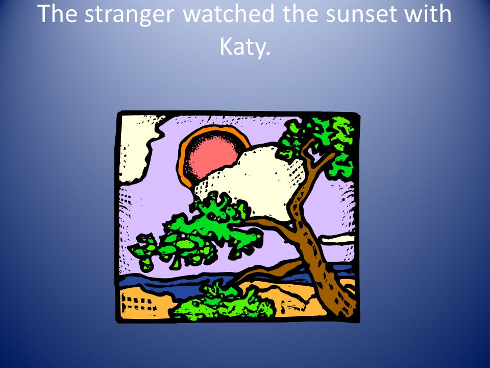 12.What showed that the stranger was harmless? A. He tried to run away. B. He watched the sun set with Katy. C. He lost his memory.