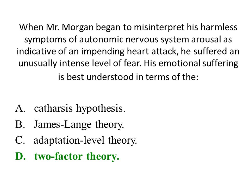 When Mr. Morgan began to misinterpret his harmless symptoms of autonomic nervous system arousal as indicative of an impending heart attack, he suffere