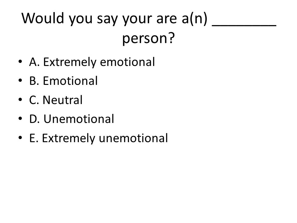Would you say your are a(n) ________ person? A. Extremely emotional B. Emotional C. Neutral D. Unemotional E. Extremely unemotional