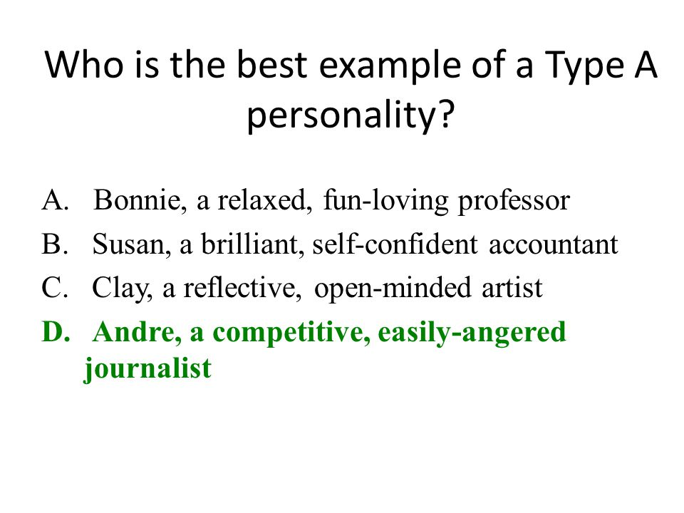 Who is the best example of a Type A personality? A. Bonnie, a relaxed, fun-loving professor B. Susan, a brilliant, self-confident accountant C. Clay,