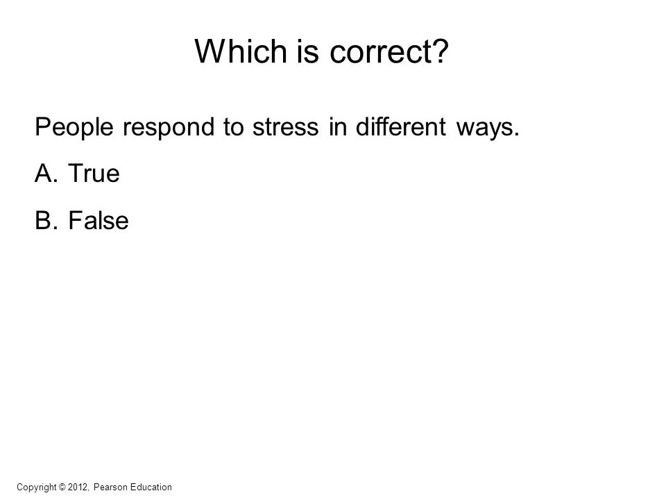 Which is correct? People respond to stress in different ways. A.True B.False Copyright © 2012, Pearson Education