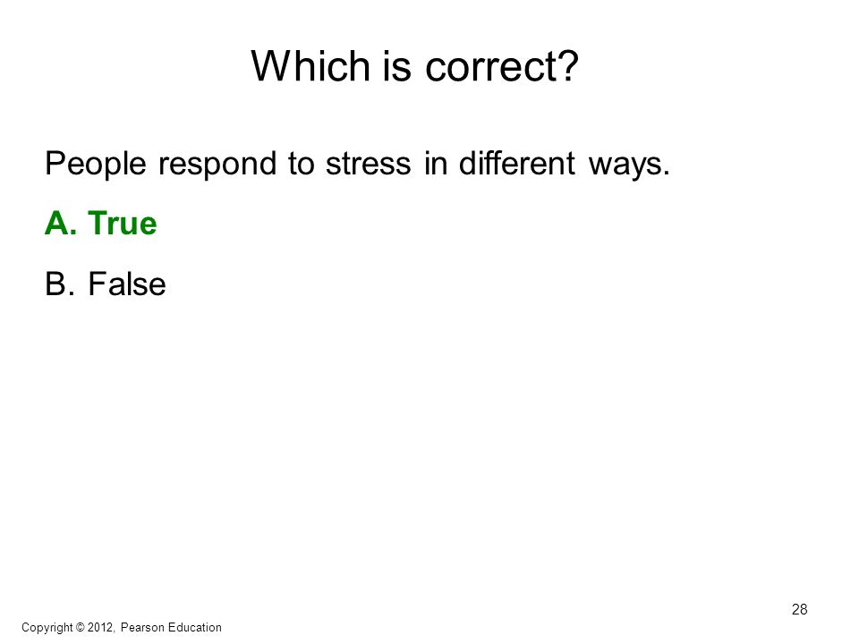 Which is correct? People respond to stress in different ways. A.True B.False 28 Copyright © 2012, Pearson Education