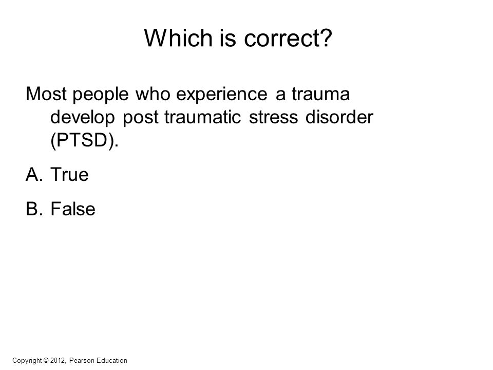 Which is correct? Most people who experience a trauma develop post traumatic stress disorder (PTSD). A.True B.False Copyright © 2012, Pearson Educatio
