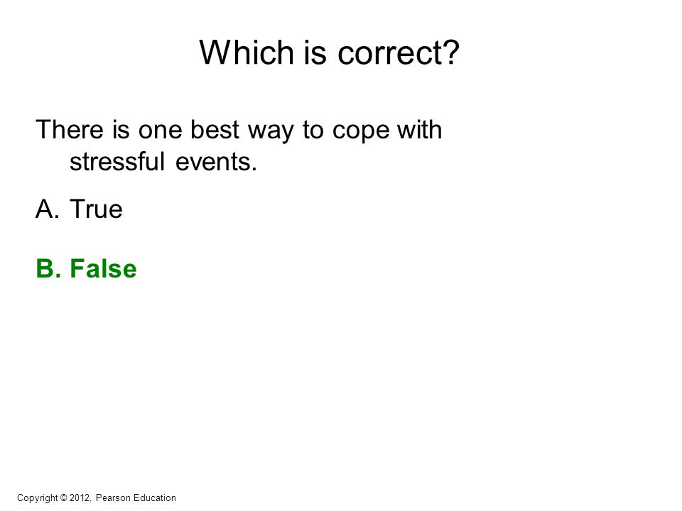 Which is correct? There is one best way to cope with stressful events. A.True B.False Copyright © 2012, Pearson Education