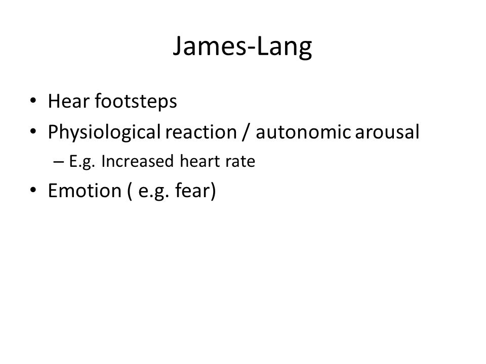 James-Lang Hear footsteps Physiological reaction / autonomic arousal – E.g. Increased heart rate Emotion ( e.g. fear)