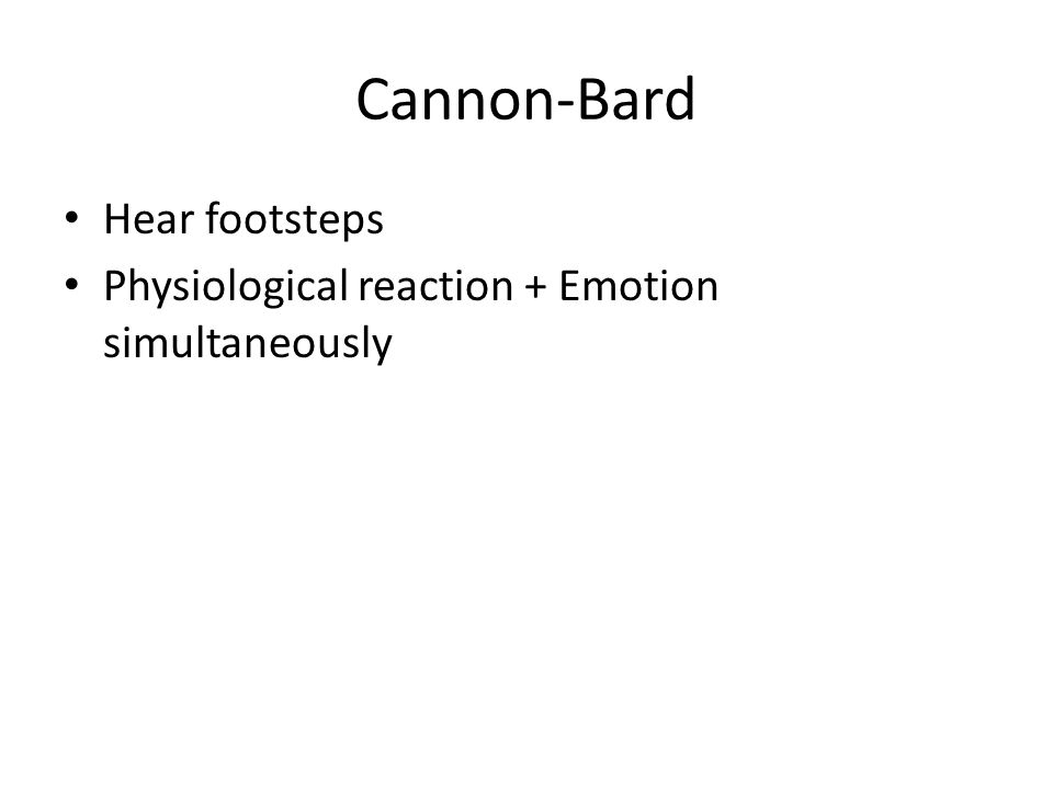 Cannon-Bard Hear footsteps Physiological reaction + Emotion simultaneously