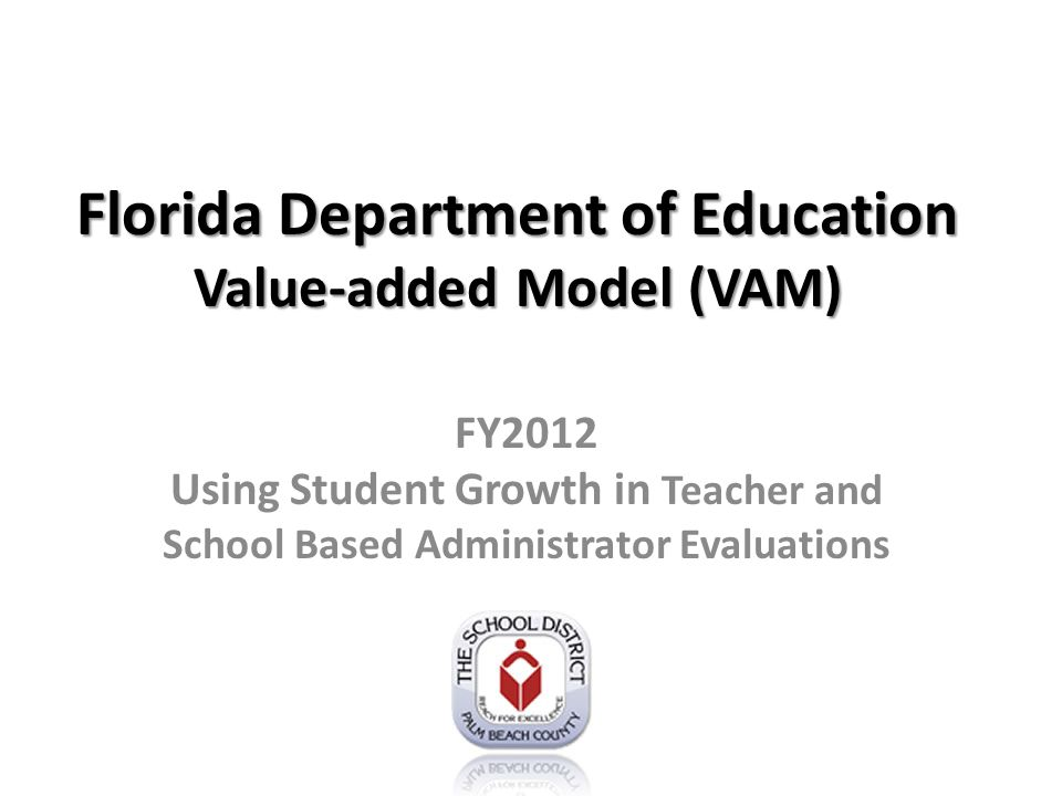 VAM & Student Learning Growth Contribution to a change in a student's achievement on standardized test Calculated from a measure of student learning growth over time http://www.fldoe.org/committees/sg.asp