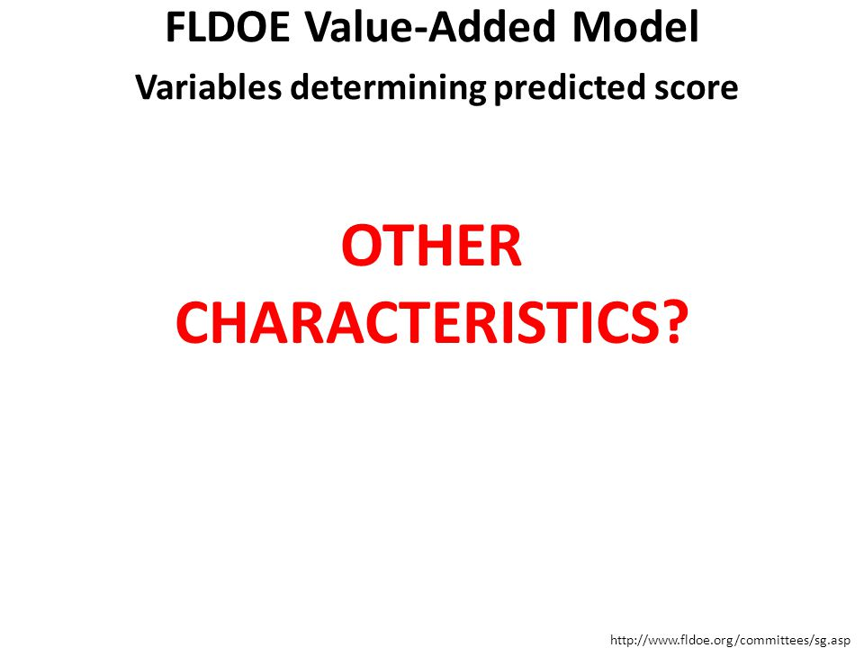 FLDOE Value-Added Model Variables determining predicted score Two or more years of prior achievement scores Gifted status Class size Student Attendance (Days) Mobility (number of transitions) Difference from modal age in grade (indicator of retention) The number of subject-relevant courses in which the student is enrolled Homogeneity of entering test scores in the class http://www.fldoe.org/committees/sg.asp OTHER CHARACTERISTICS