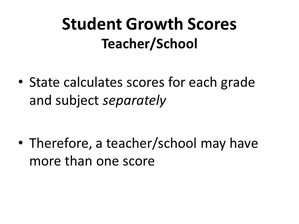 Student Growth Scores Teacher/School State calculates scores for each grade and subject separately Therefore, a teacher/school may have more than one score