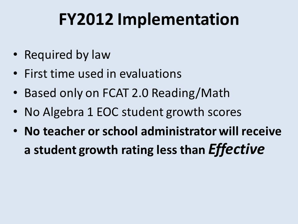 FY2012 Implementation Required by law First time used in evaluations Based only on FCAT 2.0 Reading/Math No Algebra 1 EOC student growth scores No teacher or school administrator will receive a student growth rating less than Effective