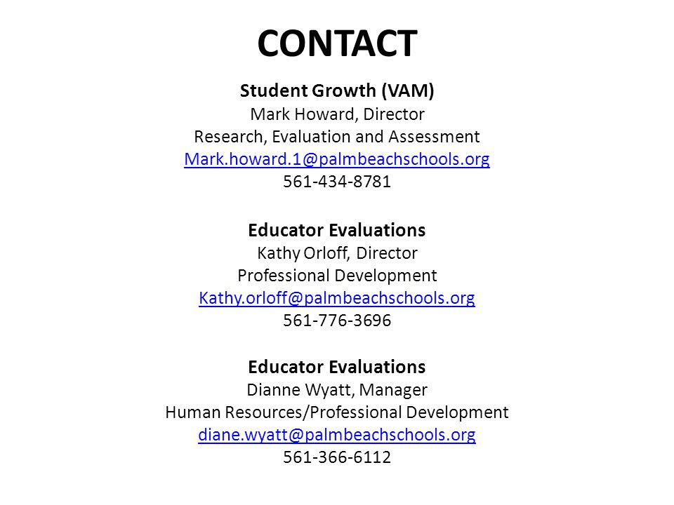 CONTACT Student Growth (VAM) Mark Howard, Director Research, Evaluation and Assessment Mark.howard.1@palmbeachschools.org 561-434-8781 Educator Evaluations Kathy Orloff, Director Professional Development Kathy.orloff@palmbeachschools.org 561-776-3696 Educator Evaluations Dianne Wyatt, Manager Human Resources/Professional Development diane.wyatt@palmbeachschools.org 561-366-6112