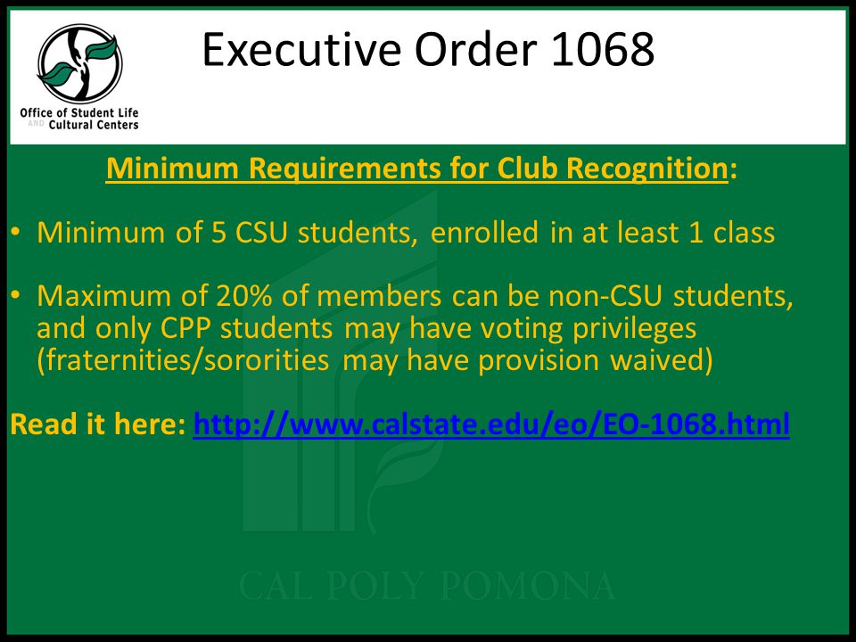 Executive Order 1068 Minimum Requirements for Club Recognition: Minimum of 5 CSU students, enrolled in at least 1 class Maximum of 20% of members can be non-CSU students, and only CPP students may have voting privileges (fraternities/sororities may have provision waived) Read it here: http://www.calstate.edu/eo/EO-1068.htmlhttp://www.calstate.edu/eo/EO-1068.html