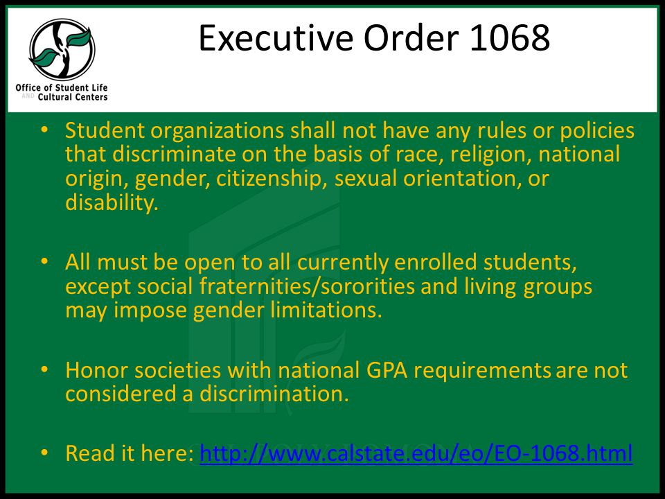 Executive Order 1068 Student organizations shall not have any rules or policies that discriminate on the basis of race, religion, national origin, gender, citizenship, sexual orientation, or disability.