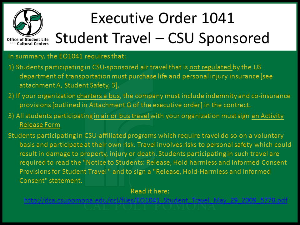 In summary, the EO1041 requires that: 1) Students participating in CSU-sponsored air travel that is not regulated by the US department of transportation must purchase life and personal injury insurance [see attachment A, Student Safety, 3].