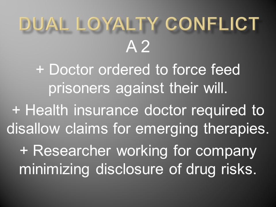 A 2 + Doctor ordered to force feed prisoners against their will. + Health insurance doctor required to disallow claims for emerging therapies. + Resea