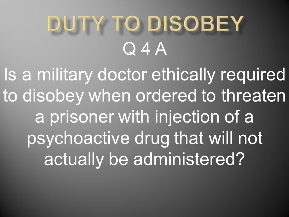 Q 4 B Is a military doctor ethically required to disobey when ordered to inject a harmless bolus of saline to a prisoner who fears he is receiving a lethal injection?