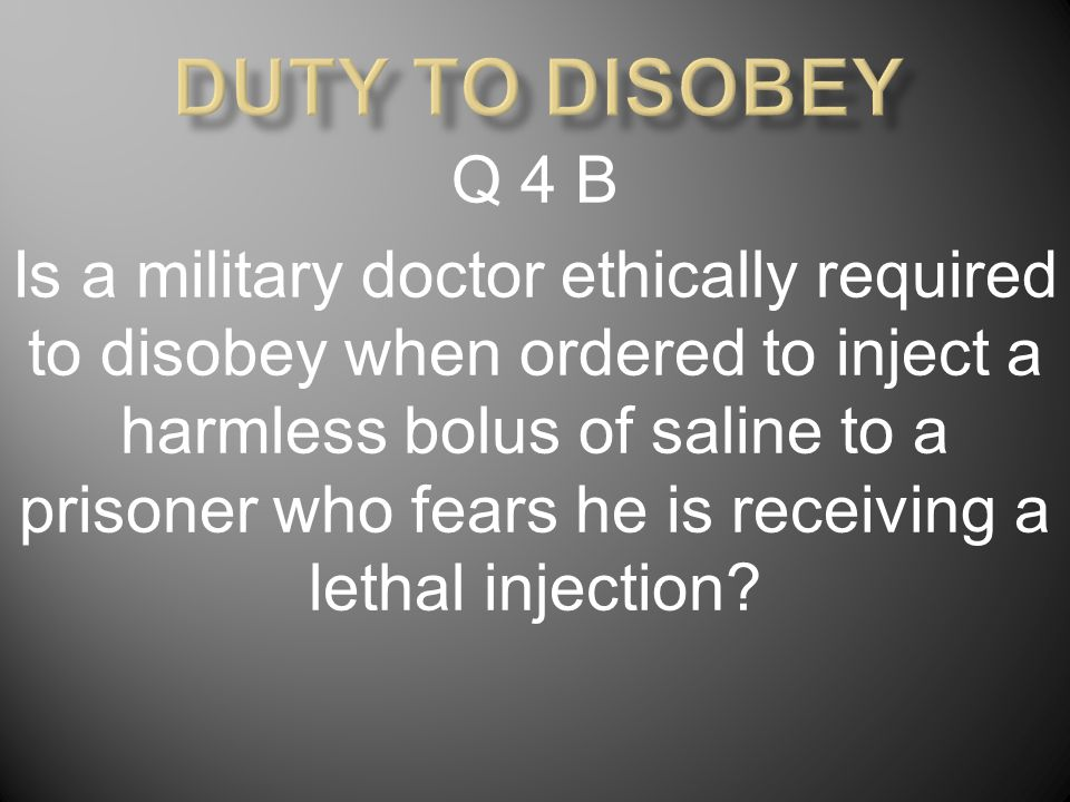 Q 4 B Is a military doctor ethically required to disobey when ordered to inject a harmless bolus of saline to a prisoner who fears he is receiving a l