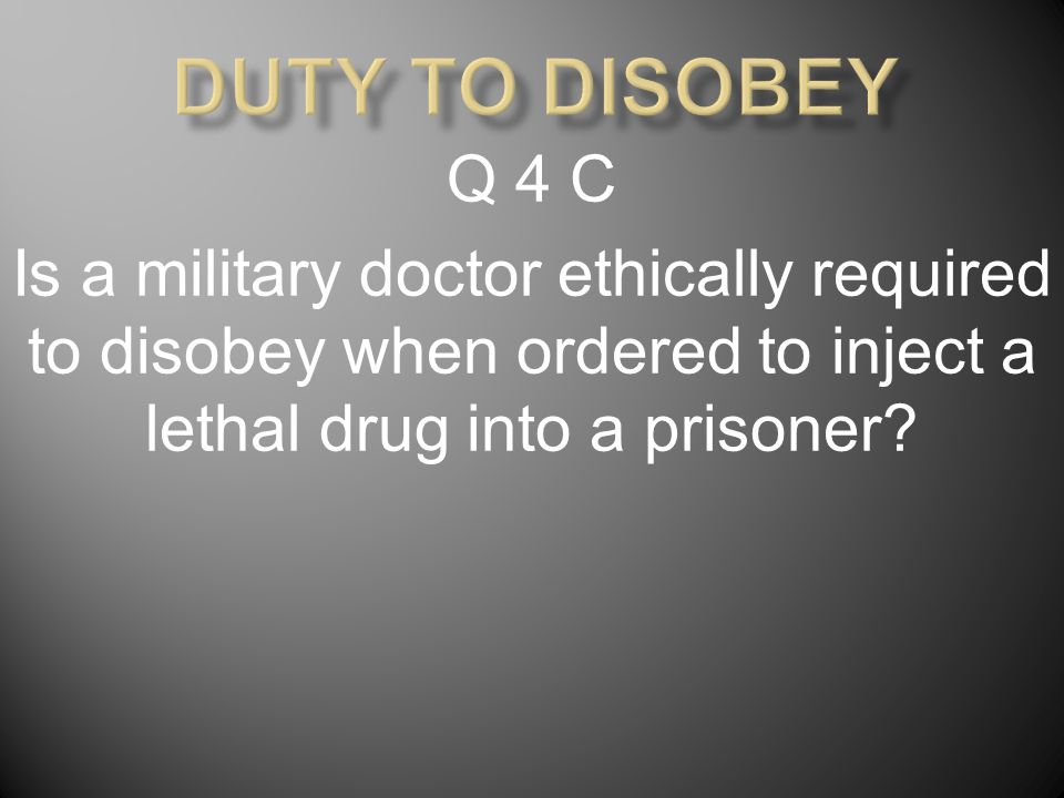 Q 4 C Is a military doctor ethically required to disobey when ordered to inject a lethal drug into a prisoner?