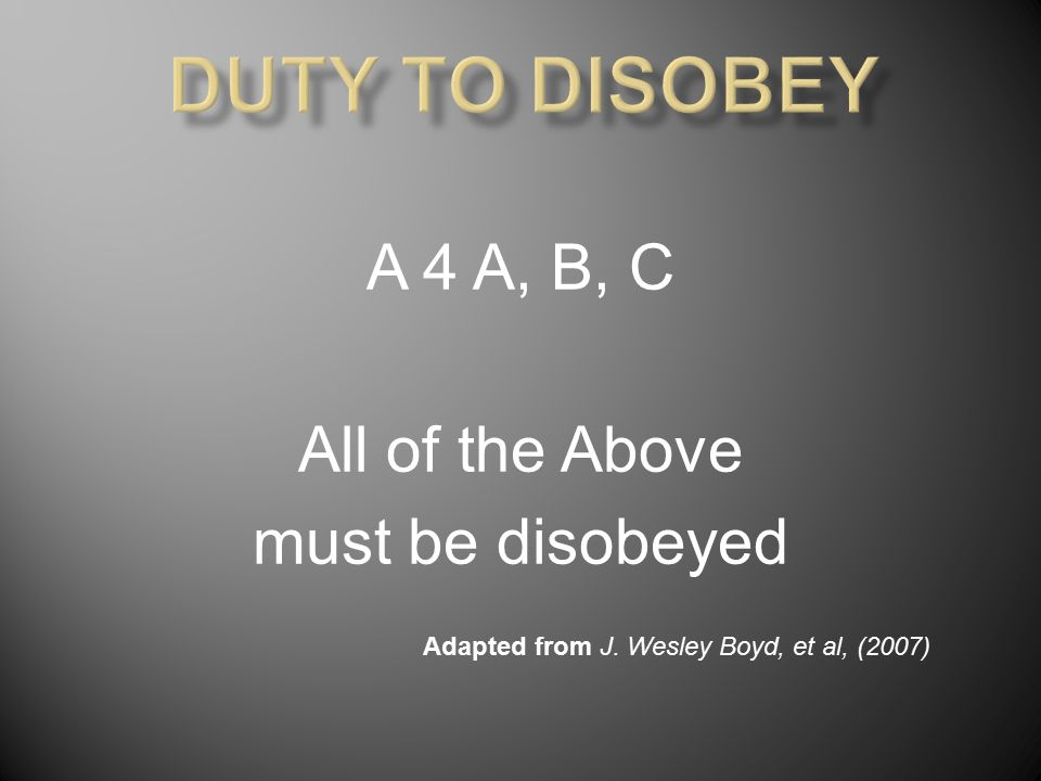 A 4 A, B, C All of the Above must be disobeyed Adapted from J. Wesley Boyd, et al, (2007)