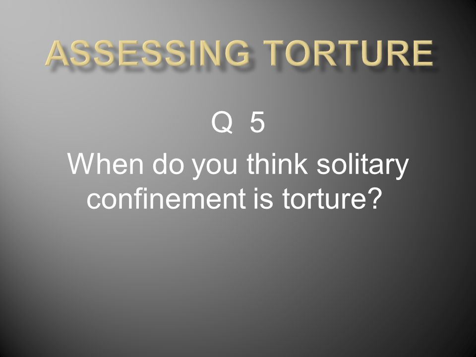 Q 5 When do you think solitary confinement is torture