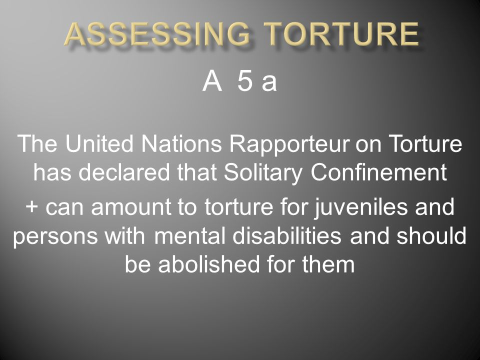 A 5 a The United Nations Rapporteur on Torture has declared that Solitary Confinement + can amount to torture for juveniles and persons with mental disabilities and should be abolished for them