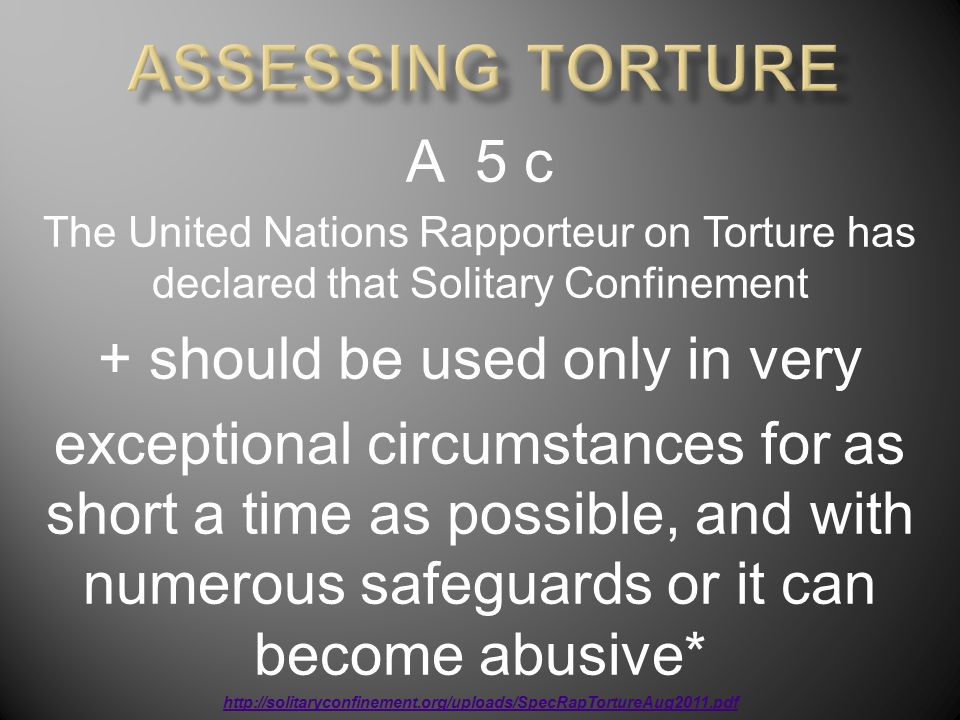A 5 c The United Nations Rapporteur on Torture has declared that Solitary Confinement + should be used only in very exceptional circumstances for as short a time as possible, and with numerous safeguards or it can become abusive* http://solitaryconfinement.org/uploads/SpecRapTortureAug2011.pdf