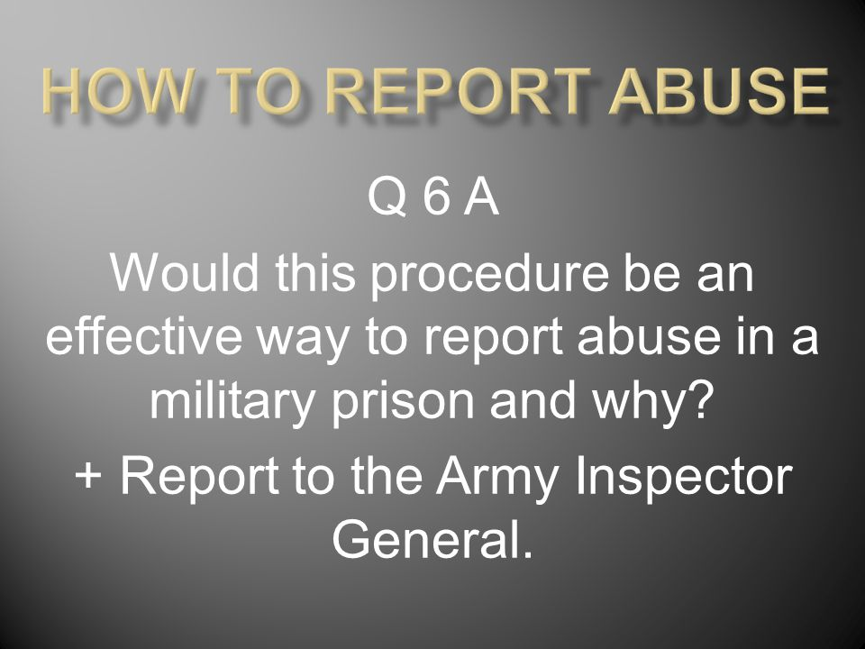 Q 6 A Would this procedure be an effective way to report abuse in a military prison and why? + Report to the Army Inspector General.
