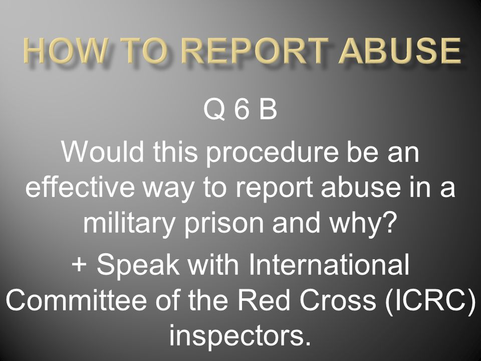 Q 6 B Would this procedure be an effective way to report abuse in a military prison and why? + Speak with International Committee of the Red Cross (IC