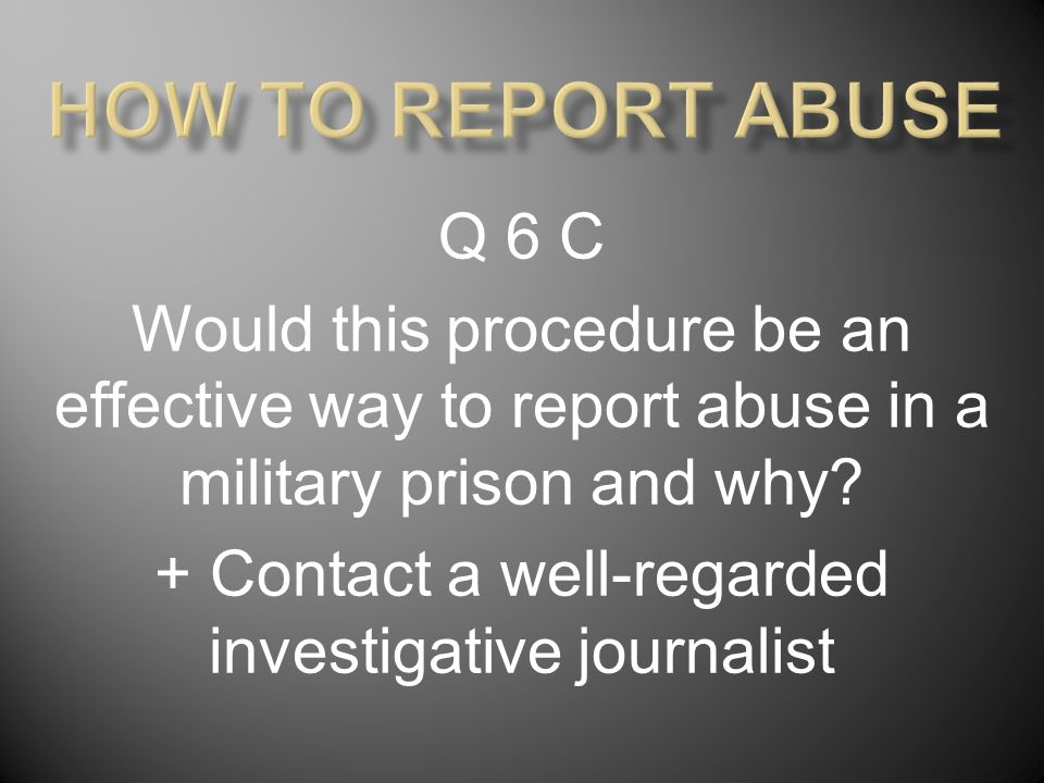 Q 6 C Would this procedure be an effective way to report abuse in a military prison and why.