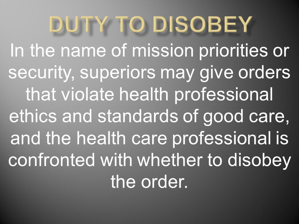 In the name of mission priorities or security, superiors may give orders that violate health professional ethics and standards of good care, and the health care professional is confronted with whether to disobey the order.