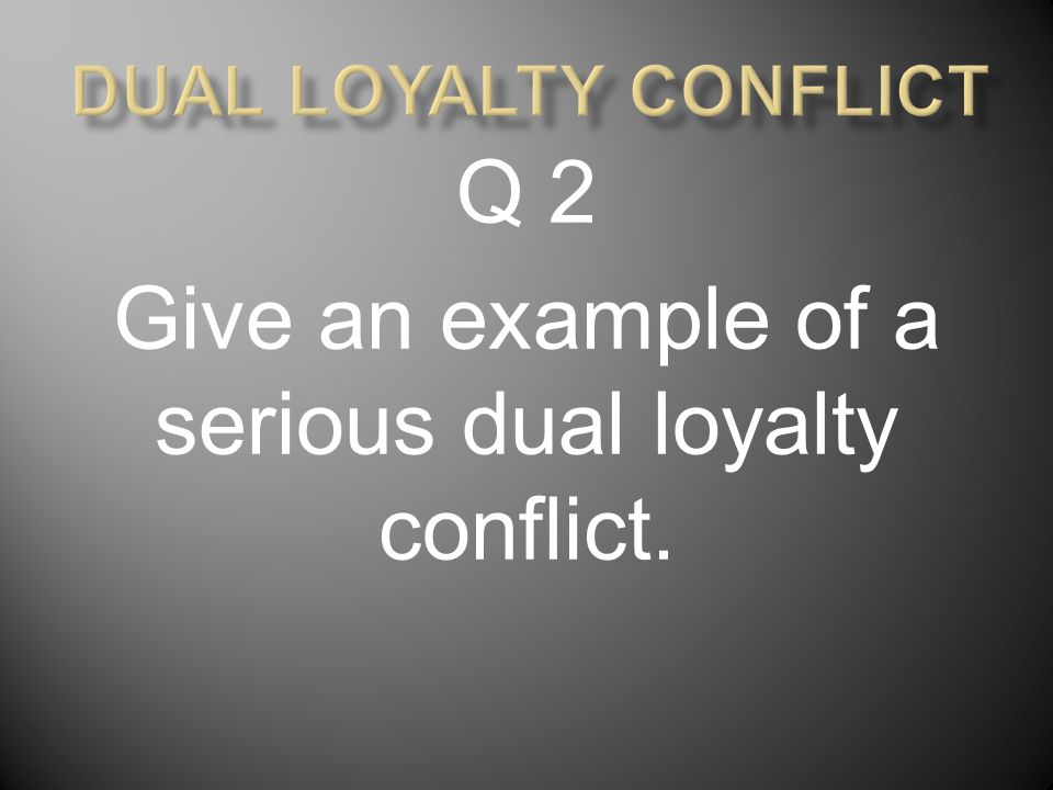 Q 2 Give an example of a serious dual loyalty conflict.