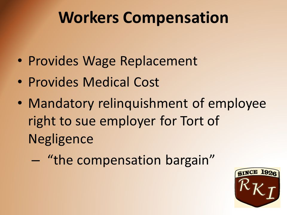 Workers Compensation Provides Wage Replacement Provides Medical Cost Mandatory relinquishment of employee right to sue employer for Tort of Negligence – the compensation bargain