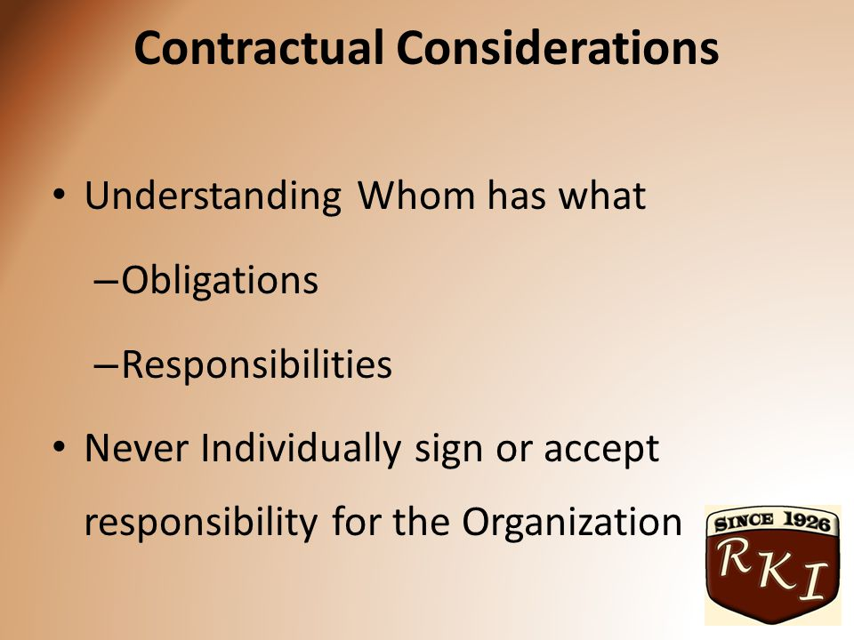 Contractual Considerations Understanding Whom has what – Obligations – Responsibilities Never Individually sign or accept responsibility for the Organization