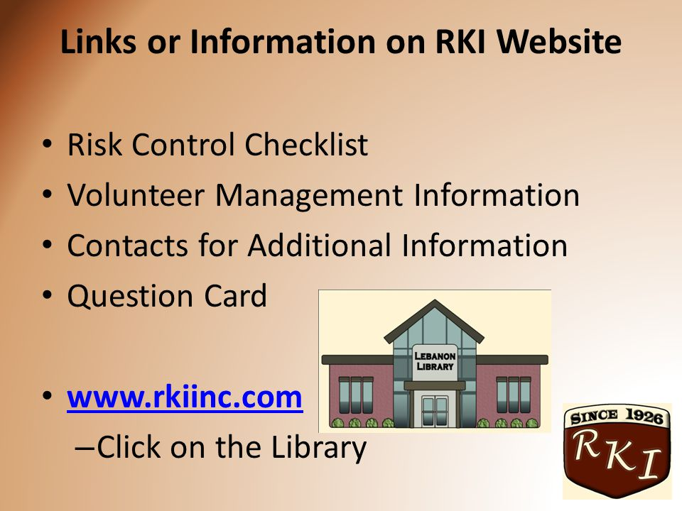 Links or Information on RKI Website Risk Control Checklist Volunteer Management Information Contacts for Additional Information Question Card www.rkiinc.com – Click on the Library
