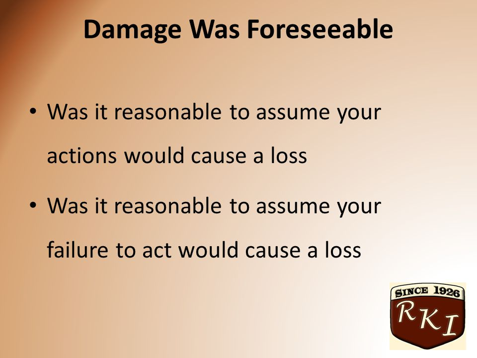 Damage Was Foreseeable Was it reasonable to assume your actions would cause a loss Was it reasonable to assume your failure to act would cause a loss