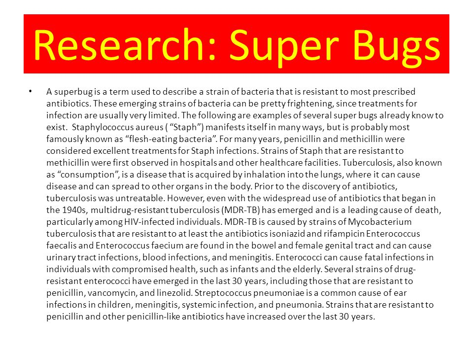 Research: Super Bugs A superbug is a term used to describe a strain of bacteria that is resistant to most prescribed antibiotics.