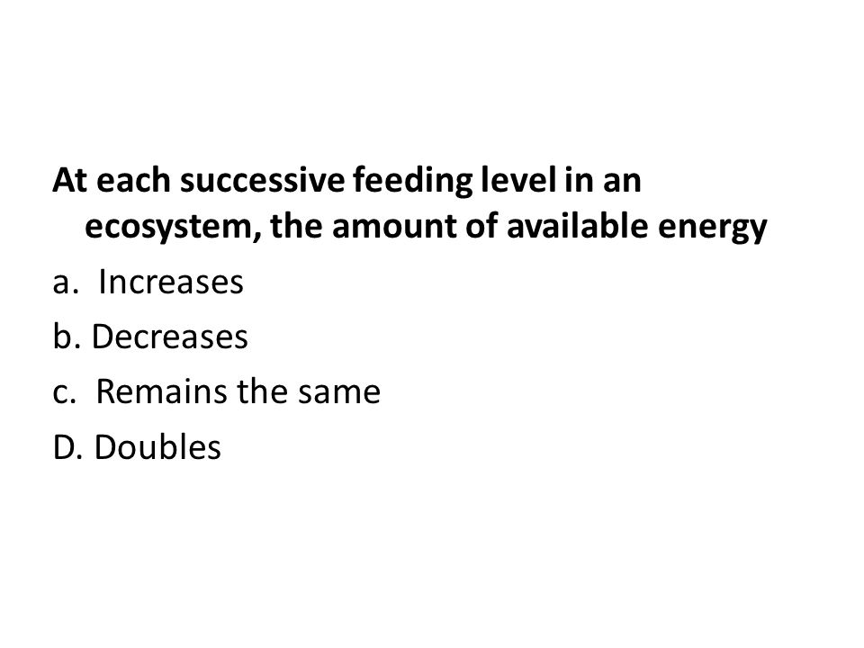 At each successive feeding level in an ecosystem, the amount of available energy a.
