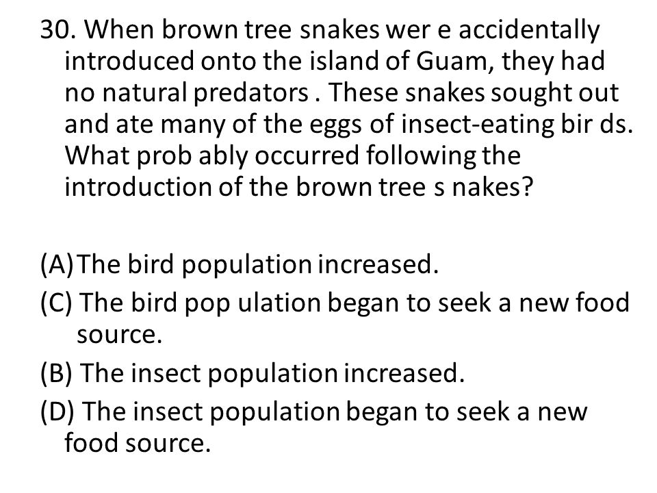 30. When brown tree snakes wer e accidentally introduced onto the island of Guam, they had no natural predators. These snakes sought out and ate many