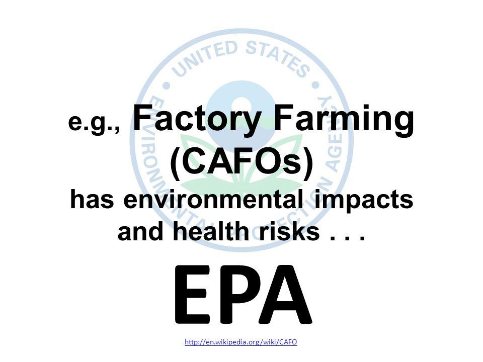 EPA http://en.wikipedia.org/wiki/CAFO e.g., Factory Farming (CAFOs) has environmental impacts and health risks...