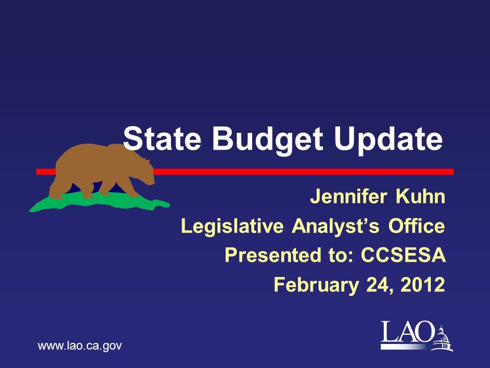 LAO State Budget Update Jennifer Kuhn Legislative Analyst's Office Presented to: CCSESA February 24, 2012 www.lao.ca.gov