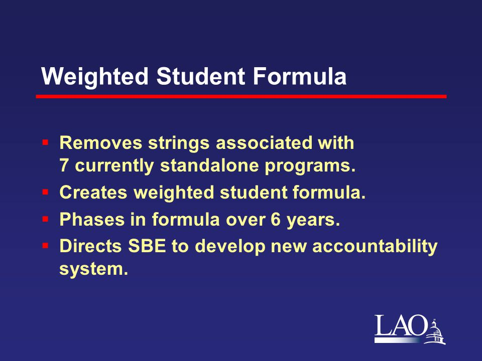 LAO Weighted Student Formula  Removes strings associated with 7 currently standalone programs.  Creates weighted student formula.  Phases in formul