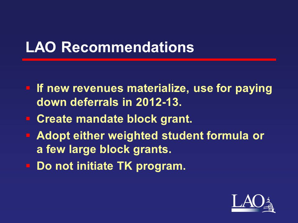 LAO LAO Recommendations  If new revenues materialize, use for paying down deferrals in 2012-13.  Create mandate block grant.  Adopt either weighted