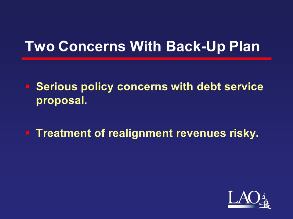 LAO Two Concerns With Back-Up Plan  Serious policy concerns with debt service proposal.  Treatment of realignment revenues risky.